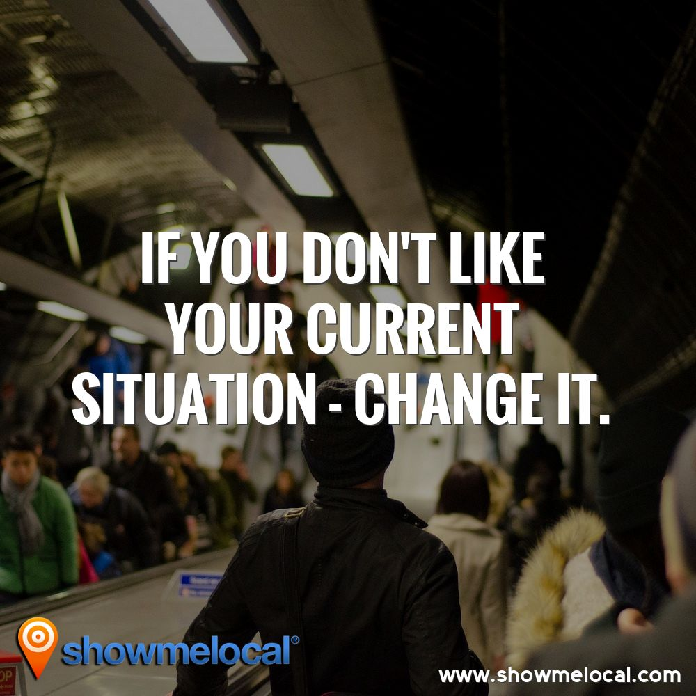 If you don't like your current situation - change it ~
