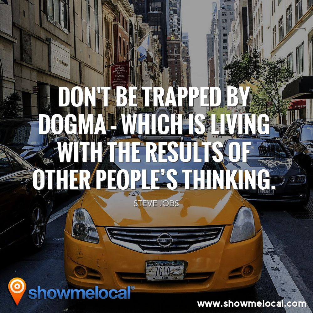 Don't be trapped by dogma – which is living with the results of other people's thinking. ~ Steve Jobs