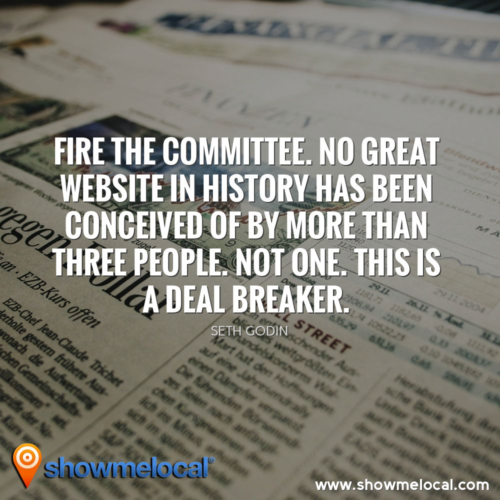 Fire the committee. No great website in history has been conceived of by more than three people. Not one. This is a deal breaker. ~ Seth Godin