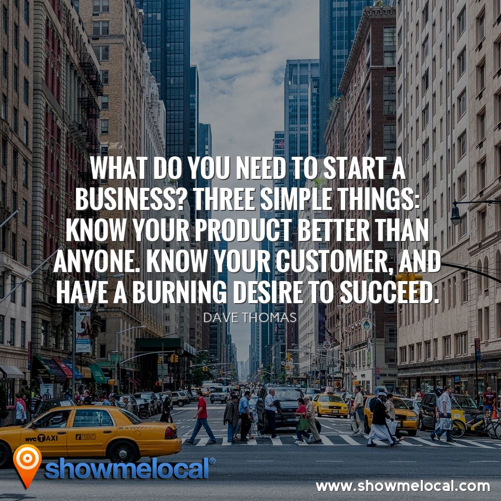 What do you need to start a business? Three simple things: know your product better than anyone. Know your customer, and have a burning desire to succeed. ~ Dave Thomas