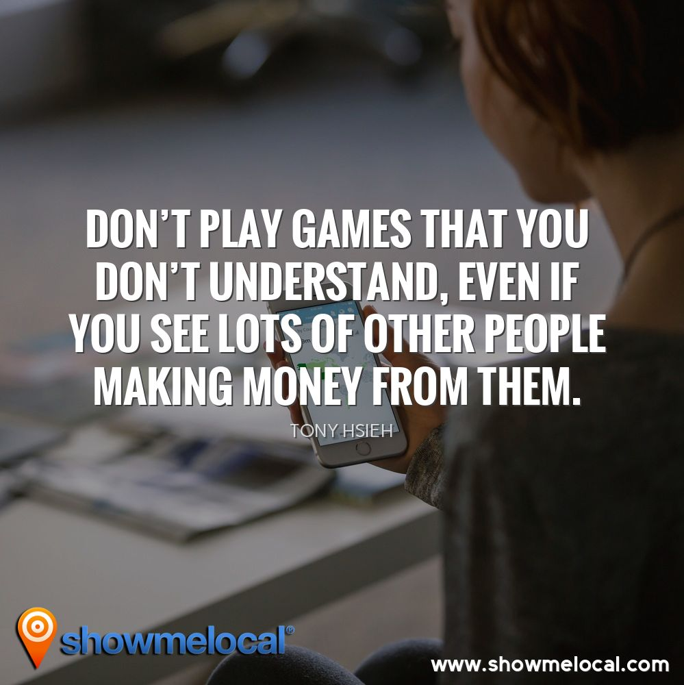 Don't play games that you don't understand, even if you see lots of other people making money from them. ~ Tony Hsieh