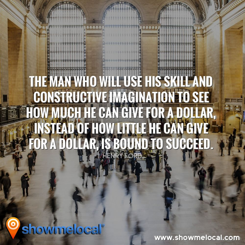 The man who will use his skill and constructive imagination to see how much he can give for a dollar, instead of how little he can give for a dollar, is bound to succeed. ~ Henry Ford