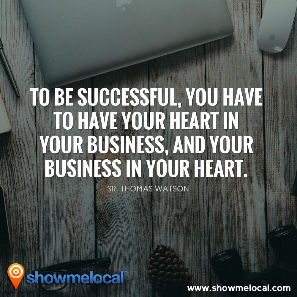 To be successful, you have to have your heart in your business, and your business in your heart. ~ Sr. Thomas Watson