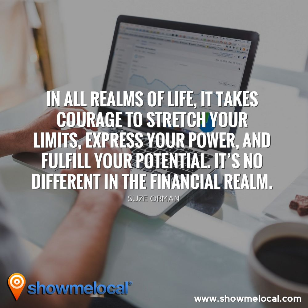 In all realms of life, it takes courage to stretch your limits, express your power, and fulfill your potential. It's no different in the financial realm. ~ Suze Orman