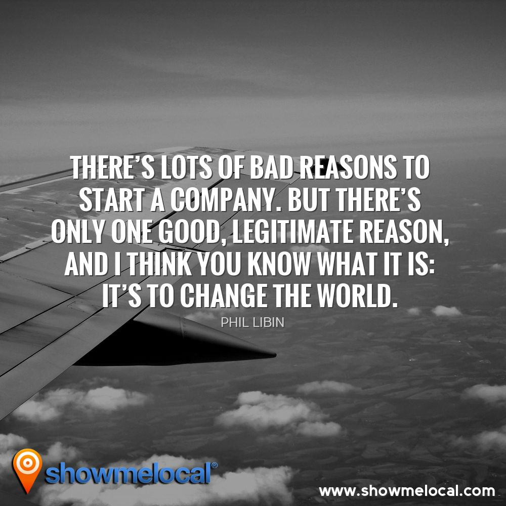 There's lots of bad reasons to start a company. But there's only one good, legitimate reason, and I think you know what it is: it's to change the world. ~ Phil Libin