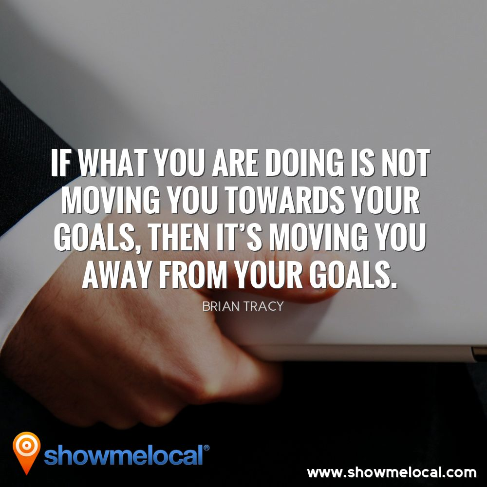 If what you are doing is not moving you towards your goals, then it's moving you away from your goals. ~ Brian Tracy