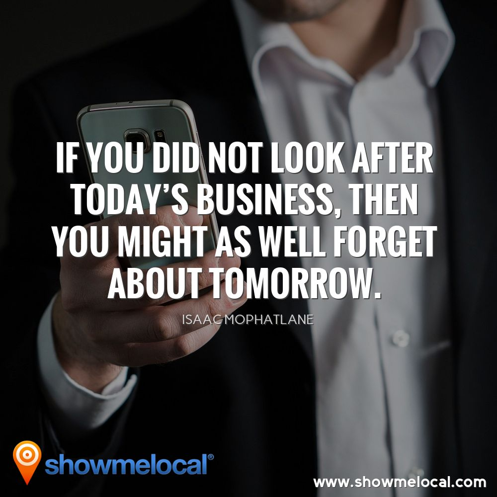 If you did not look after today's business, then you might as well forget about tomorrow. ~ Isaac Mophatlane
