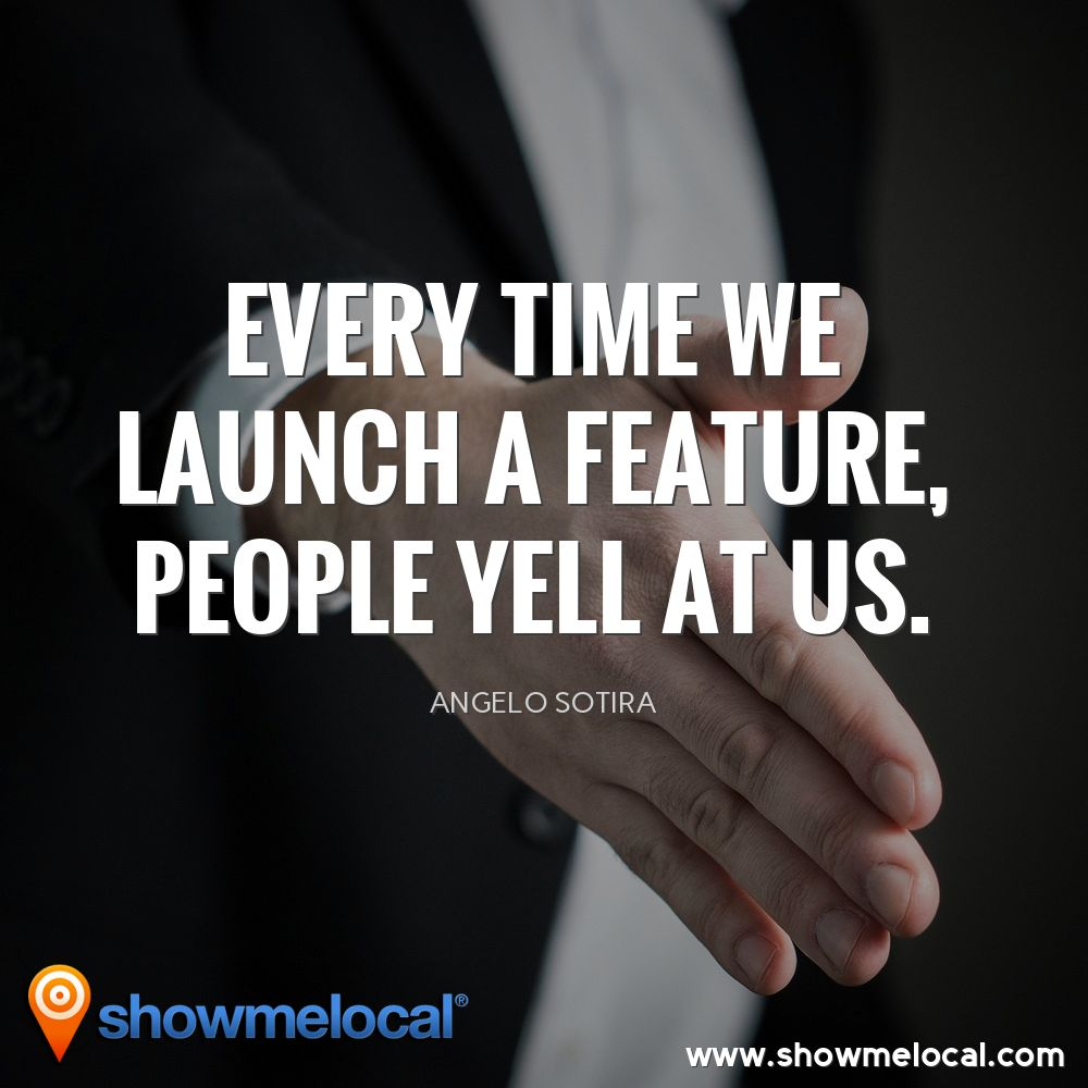Every time we launch a feature, people yell at us. ~ Angelo Sotira