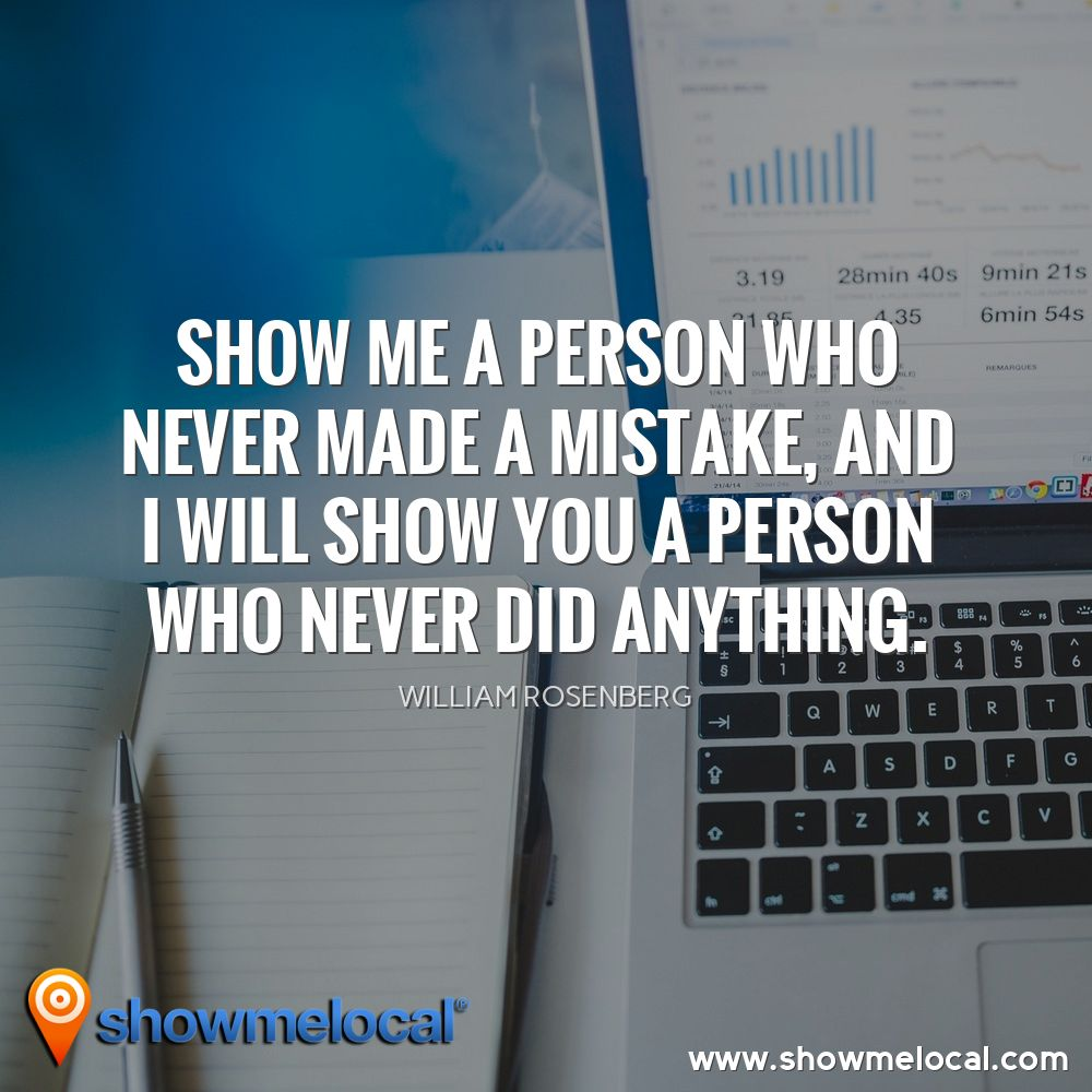 Show me a person who never made a mistake, and I will show you a person who never did anything. ~ William Rosenberg