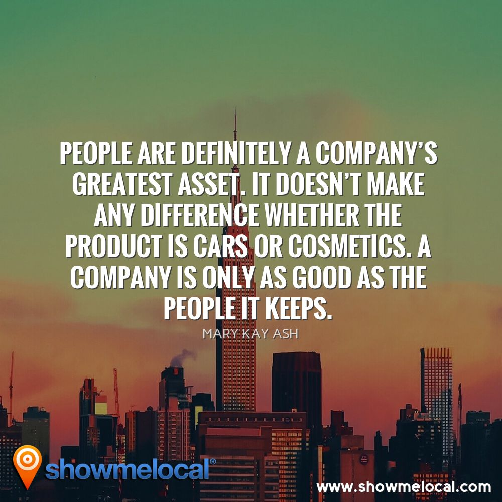 People are definitely a company's greatest asset. It doesn't make any difference whether the product is cars or cosmetics. A company is only as good as the people it keeps. ~ Mary Kay Ash