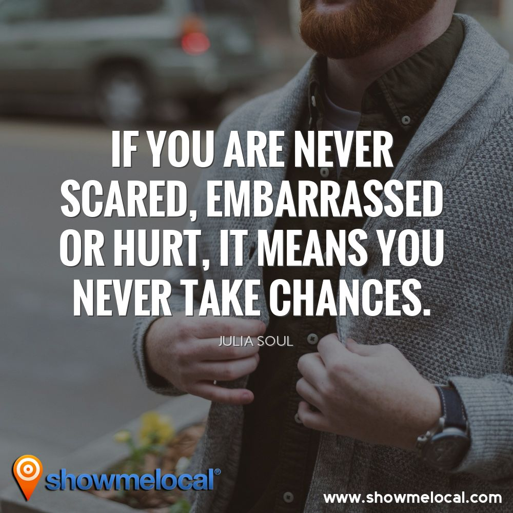 If you are never scared, embarrassed or hurt, it means you never take chances. ~ Julia Soul