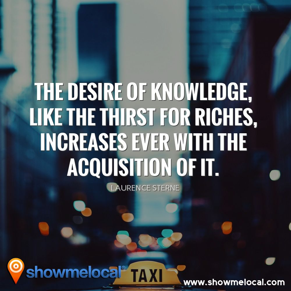 The desire of knowledge, like the thirst for riches, increases ever with the acquisition of it. ~ Laurence Sterne