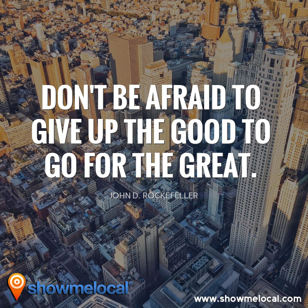 Don't be afraid to give up the good to go for the great. ~ John D. Rockefeller