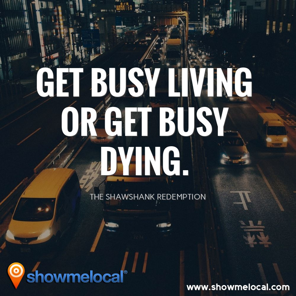 Get busy living or get busy dying. ~ The Shawshank Redemption