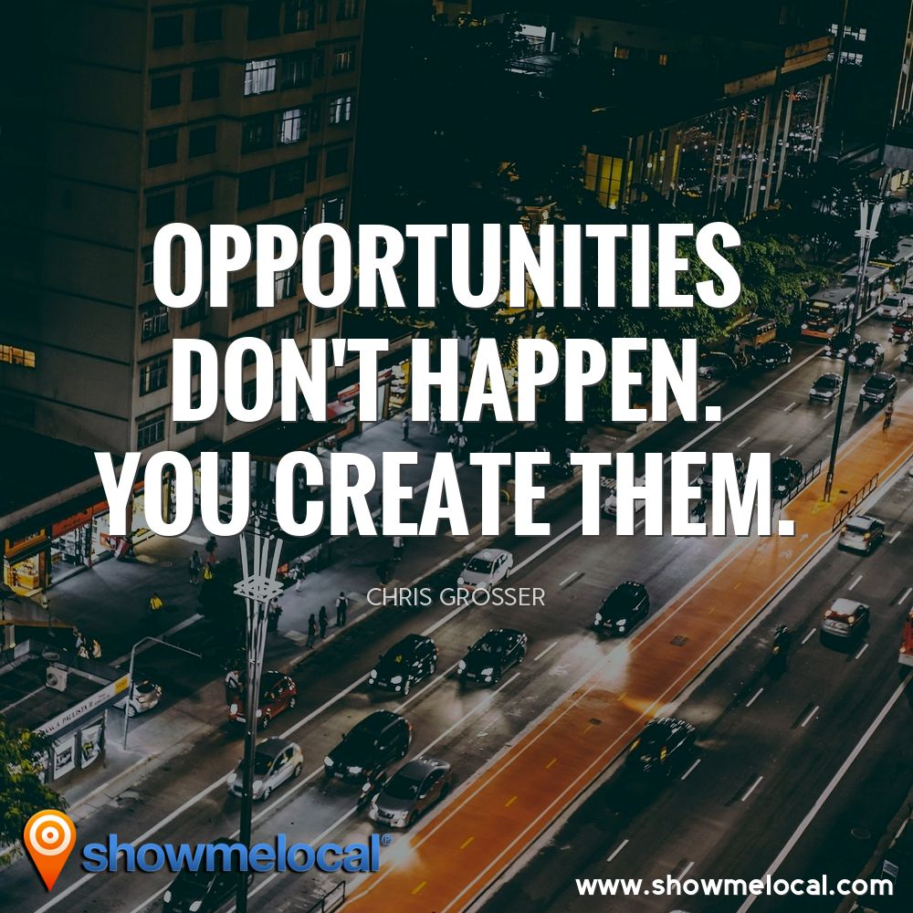 Opportunities don't happen. You create them. ~ Chris Grosser