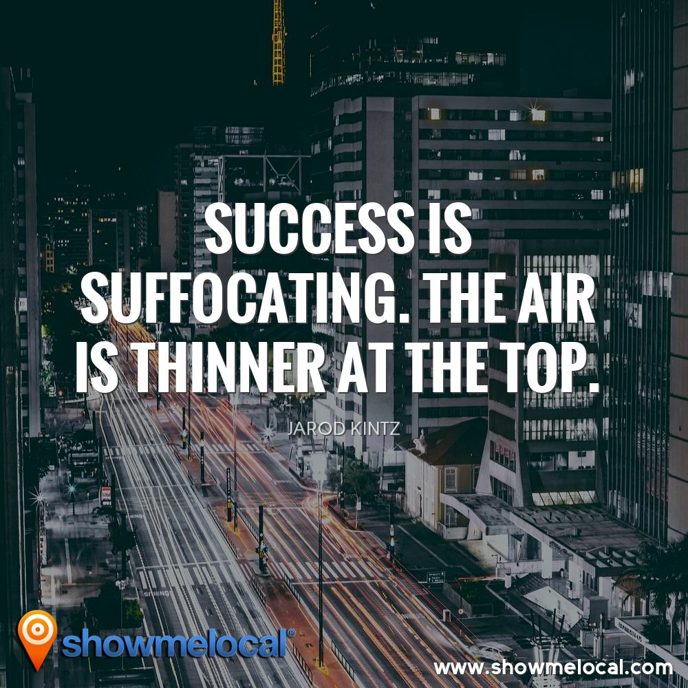 Success is suffocating. The air is thinner at the top. ~ Jarod Kintz