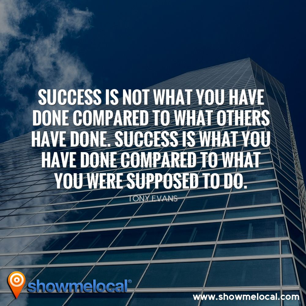 Success is not what you have done compared to what others have done. Success is what you have done compared to what you were supposed to do. ~ Tony Evans