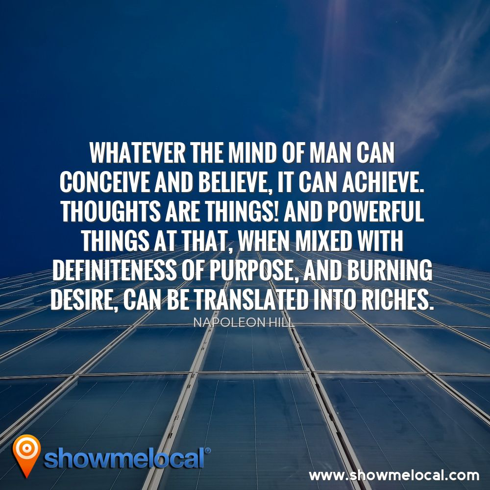 Whatever the mind of man can conceive and believe, it can achieve. Thoughts are things! And powerful things at that, when mixed with definiteness of purpose, and burning desire, can be translated into riches. ~ Napoleon Hill