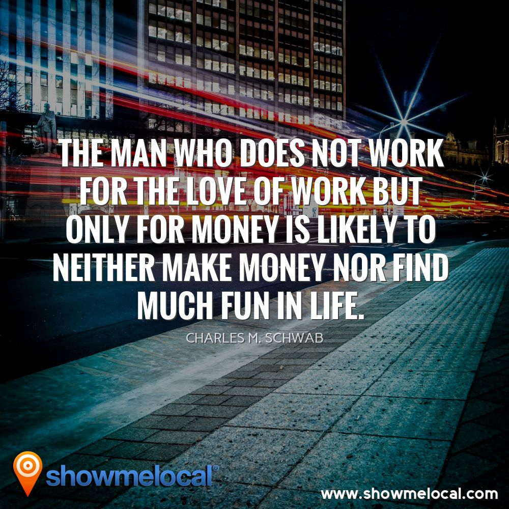 The man who does not work for the love of work but only for money is likely to neither make money nor find much fun in life. ~ Charles M. Schwab