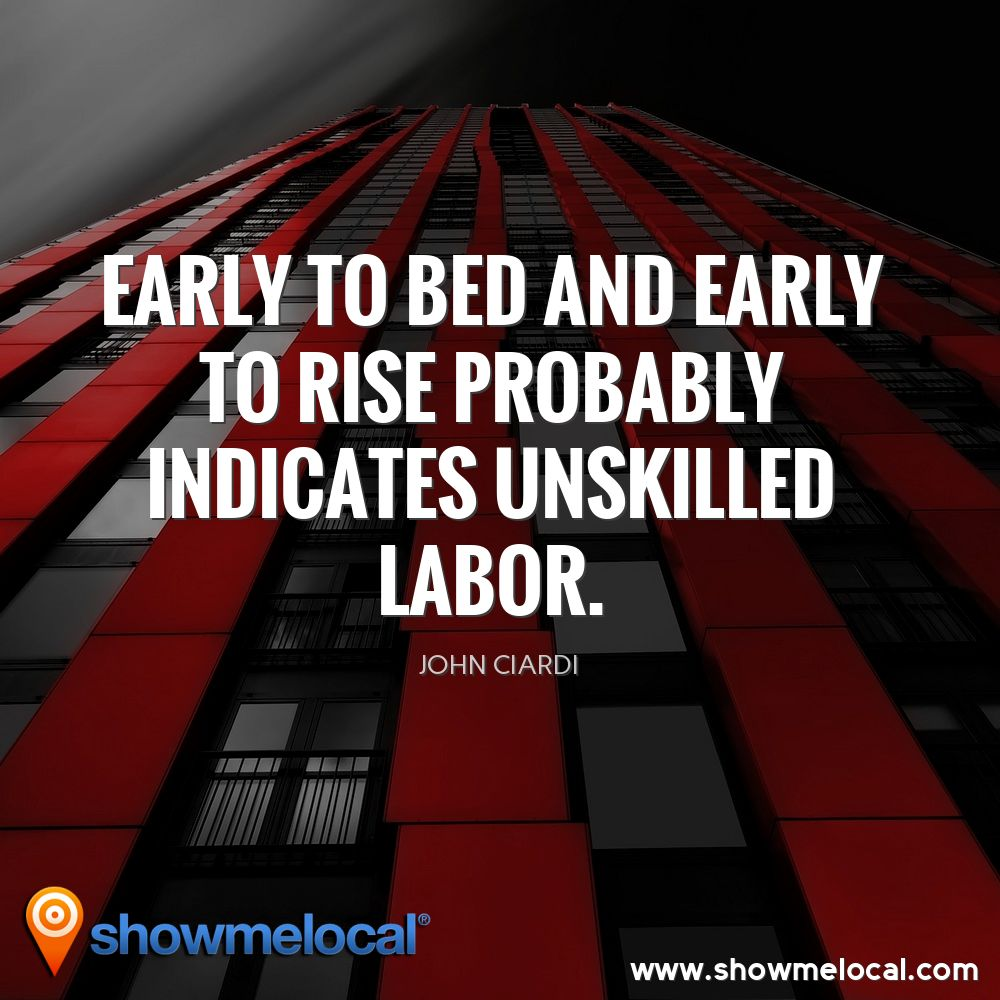 Early to bed and early to rise probably indicates unskilled labor. ~ John Ciardi