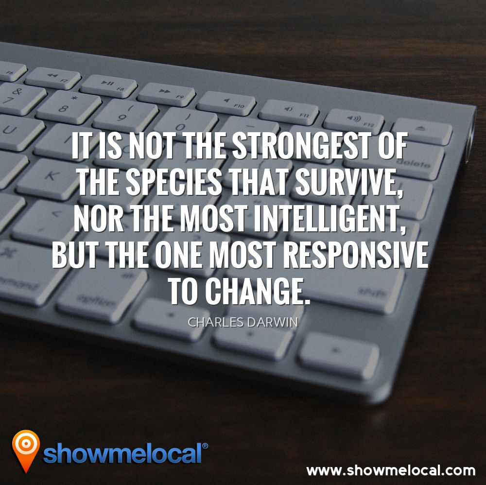 It is not the strongest of the species that survive, nor the most intelligent, but the one most responsive to change. ~ Charles Darwin