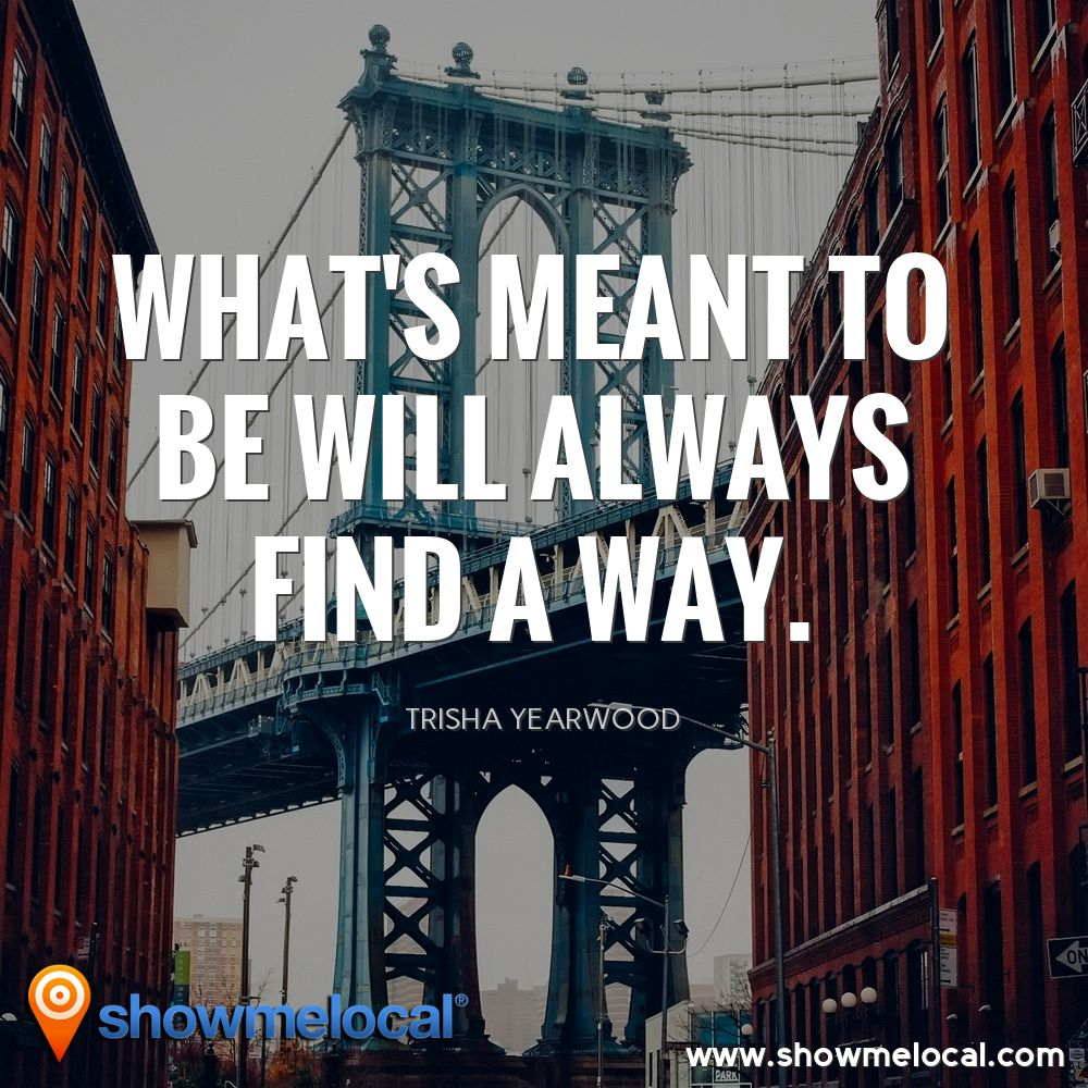 What's meant to be will always find a way. ~ Trisha Yearwood