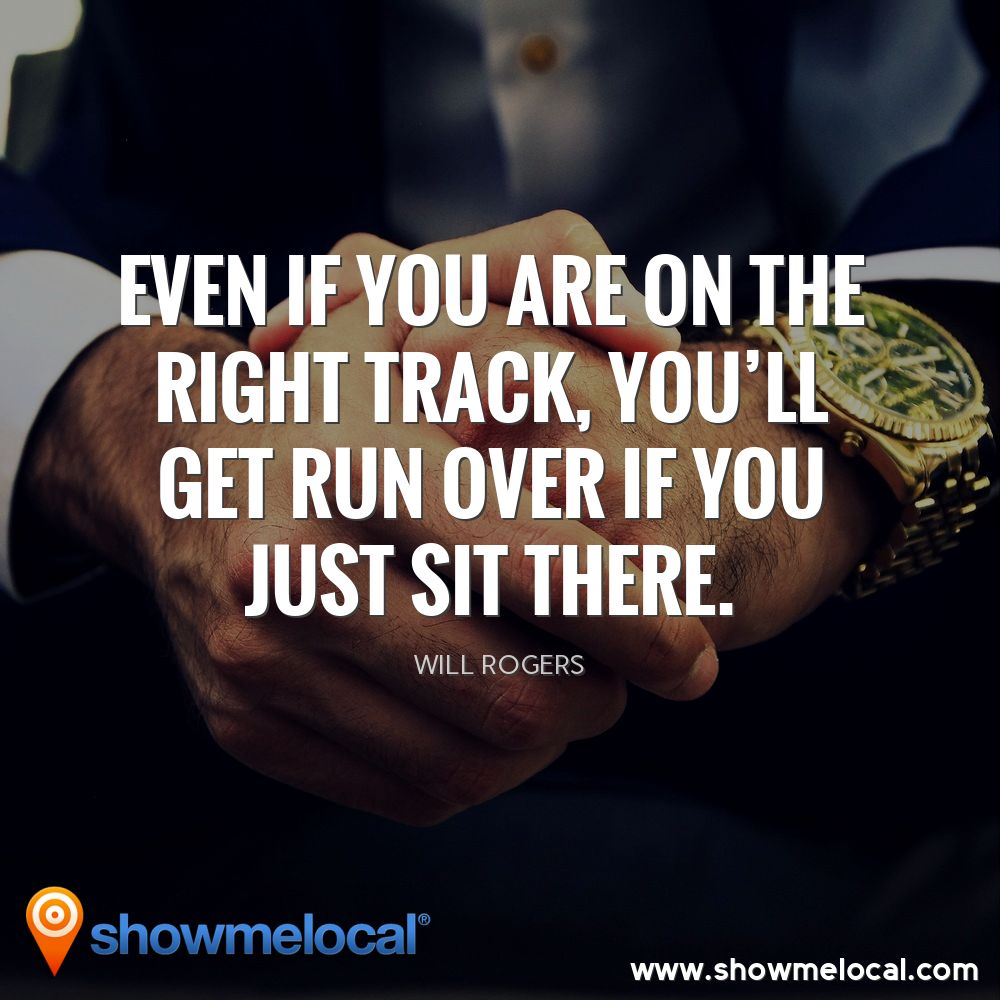 Even if you are on the right track, You'll get run over if you just sit there. ~ Will Rogers