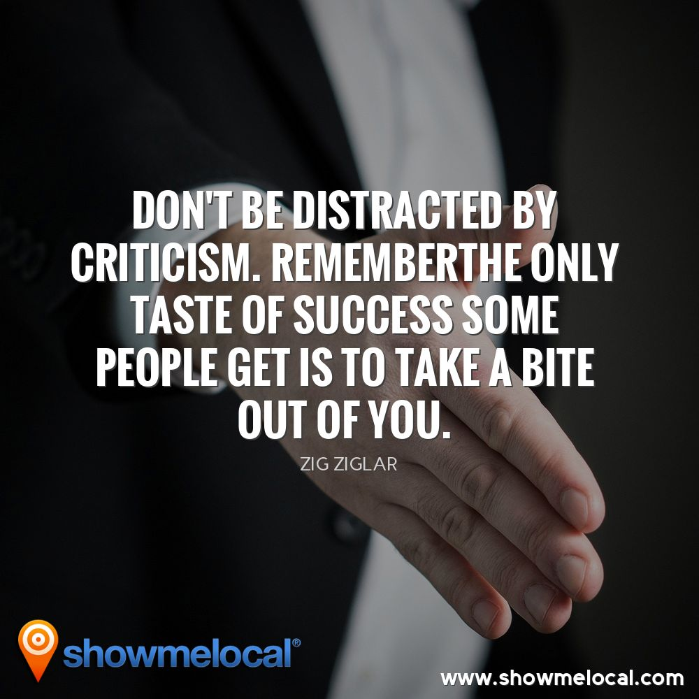 Don't be distracted by criticism. Rememberthe only taste of success some people get is to take a bite out of you. ~ Zig Ziglar