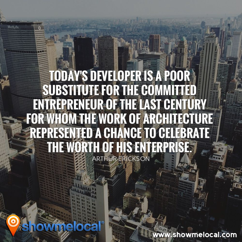 Today's developer is a poor substitute for the committed entrepreneur of the last century for whom the work of architecture represented a chance to celebrate the worth of his enterprise. ~ Arthur Erickson
